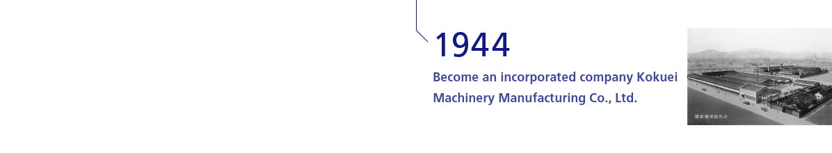 1944 Become an incorporated company Kokuei Machinery Manufacturing Co., Ltd.