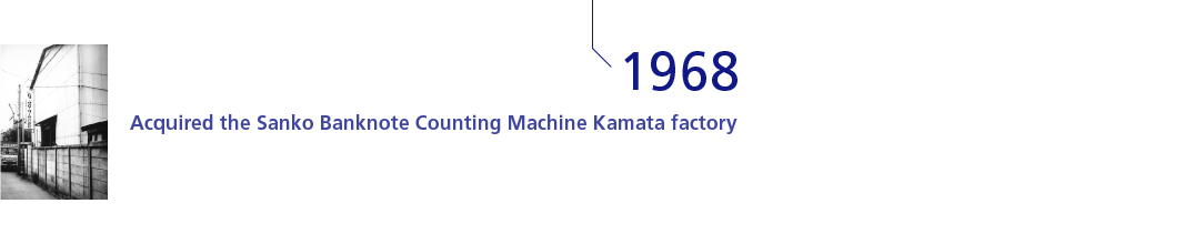 1968 Acquired the Sanko Banknote Counting Machine Kamata factory