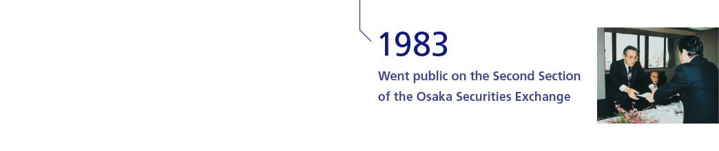 1983 Went public on the Second Section of the Osaka Securities Exchange