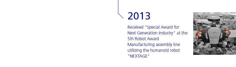 2013 Received 'Special Award for Next Generation Industry' at the 5th Robot Award Manufacturing assembly line utilizing the humanoid robot 'NEXTAGE'