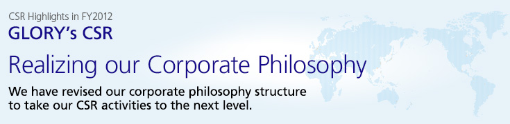 GLORY's CSR: Realizing our Corporate Philosophy. We have revised our corporate philosophy structure to take our CSR activities to the next level.
