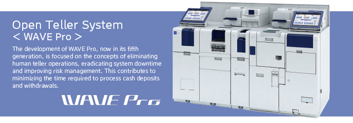 Open Teller System WAVE Pro The development of WAVE Pro, now in its fifth generation, is focused on the concepts of eliminating human teller operations, eradicating system downtime and improving risk management. This contributes to minimizing the time required to process cash deposits and withdrawals.