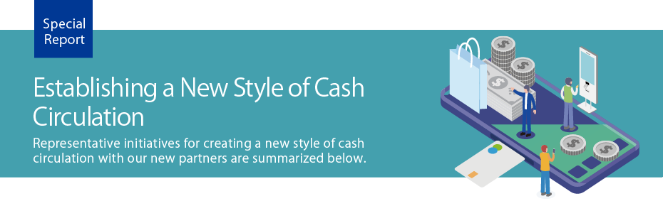 Representative initiatives for creating a new style of cash circulation with our new partners are summarized below.