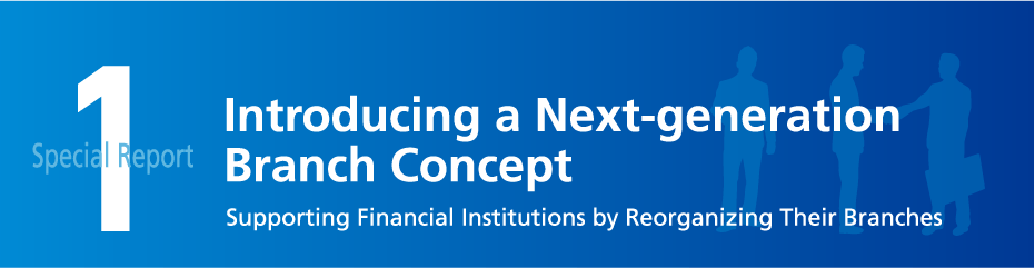 Special Report 1 Introducing a Next-generation Branch Concept Supporting Financial Institutions by Reorganizing Their Branches