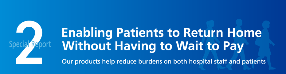 Special Report 2 Enabling Patients to Return Home Without Having to Wait to Pay Our products help reduce burdens on both hospital staff and patients.