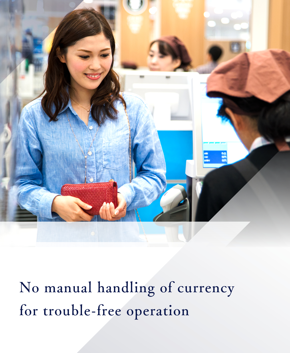 No manual handling of currency for trouble-free operation